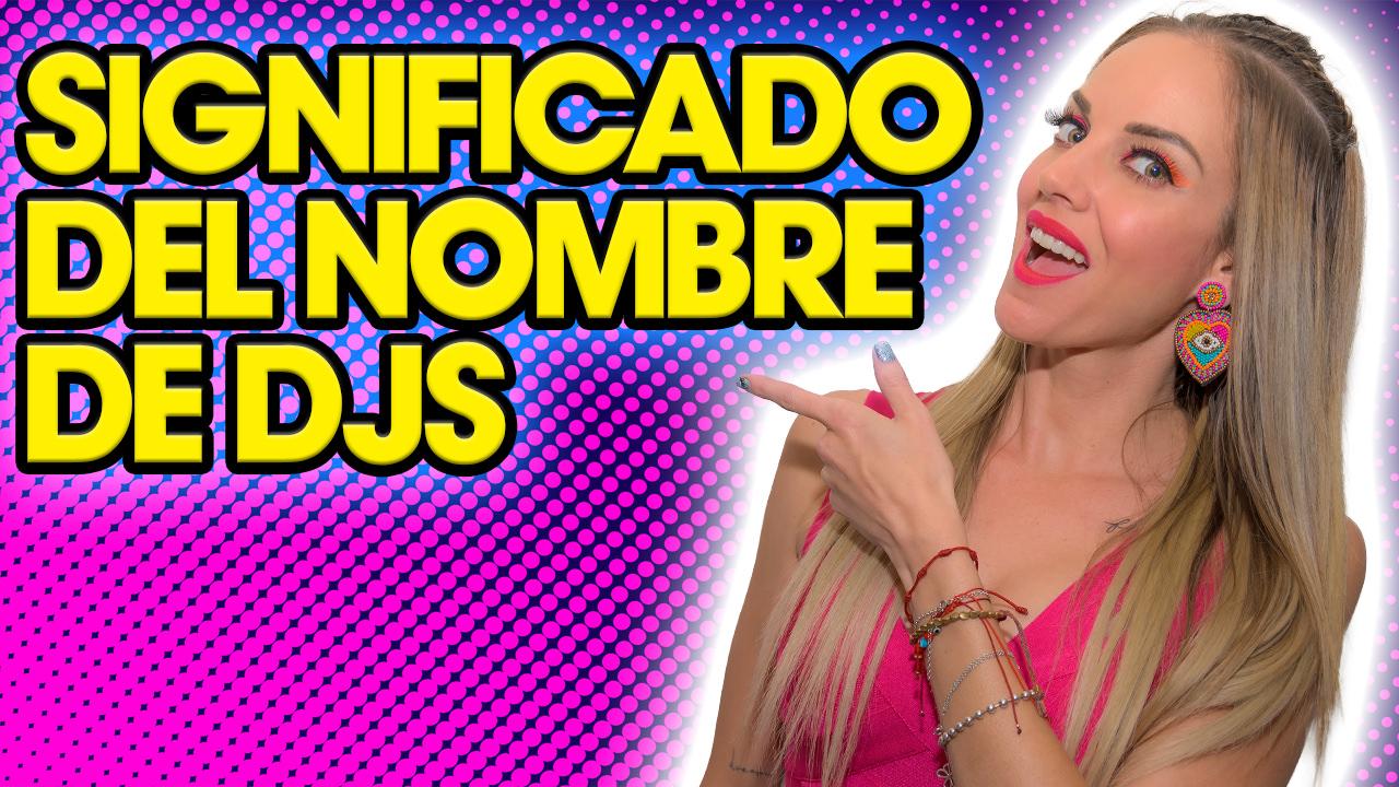 SIGNIFICADO DE LOS NOMBRES DE LOS DJS